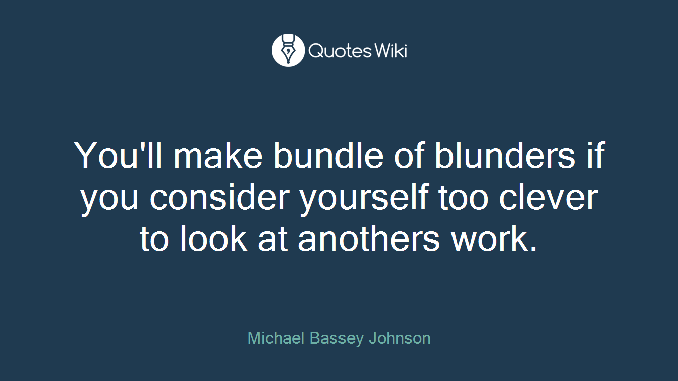 You'll make bundle of blunders if you consider yourself too clever to look at anothers work.
