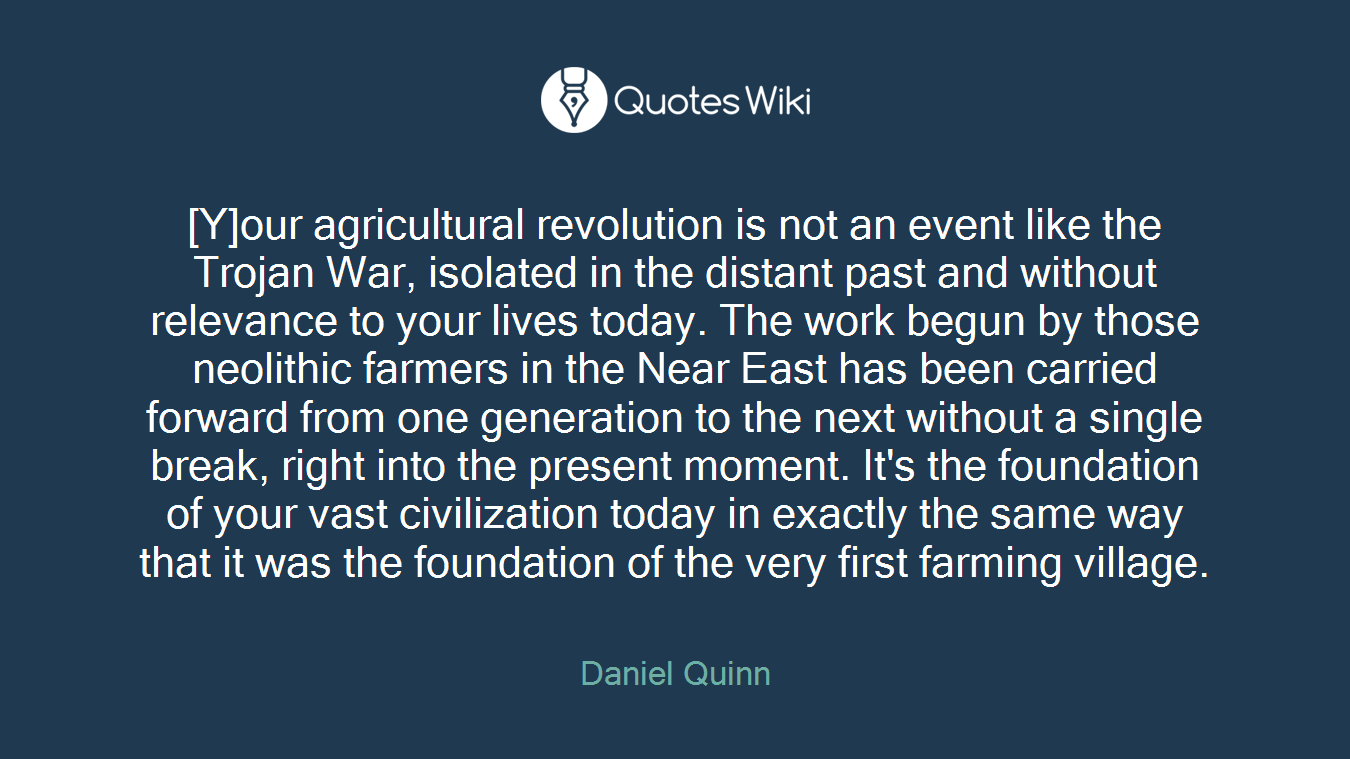 [Y]our agricultural revolution is not an event like the Trojan War, isolated in the distant past and without relevance to your lives today. The work begun by those neolithic farmers in the Near East has been carried forward from one generation to the next without a single break, right into the present moment. It's the foundation of your vast civilization today in exactly the same way that it was the foundation of the very first farming village.