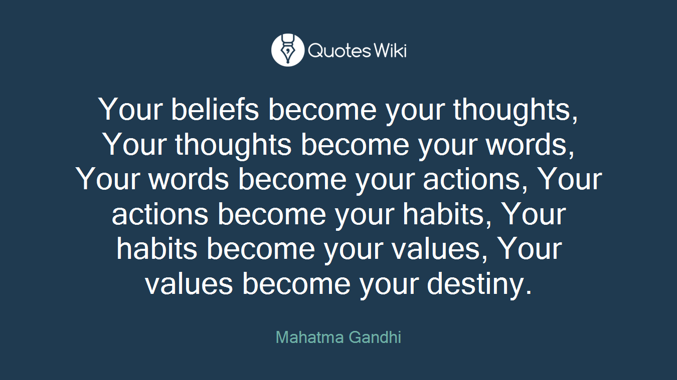 Your beliefs become your thoughts, Your thoughts become your words, Your words become your actions, Your actions become your habits, Your habits become your values, Your values become your destiny.