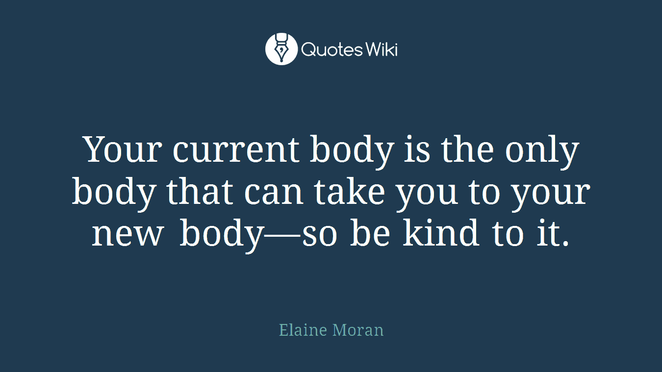 Your current body is the only body that can take you to your new body—so be kind to it.