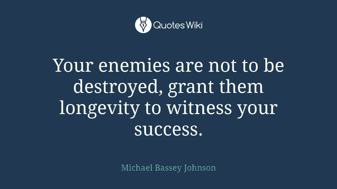 Your enemies are not to be destroyed, grant them longevity to witness your success.