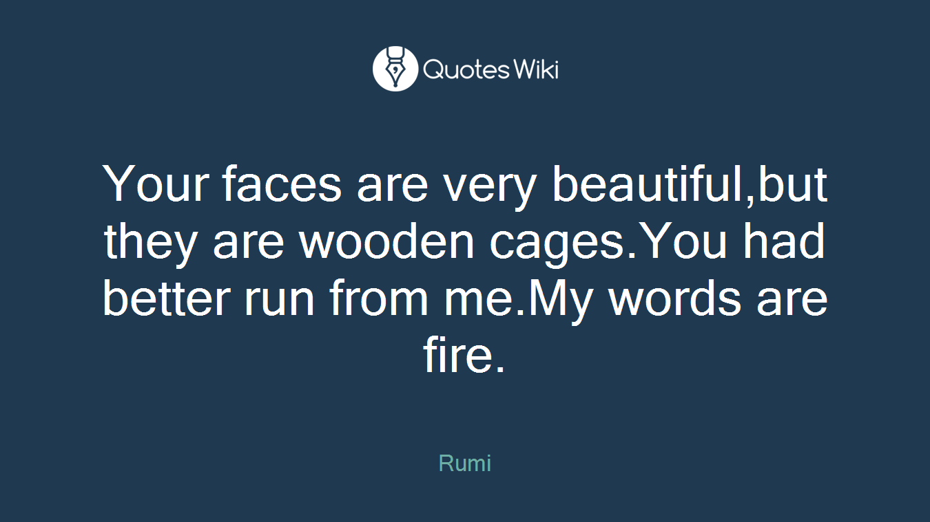 Your faces are very beautiful,but they are wooden cages.You had better run from me.My words are fire.
