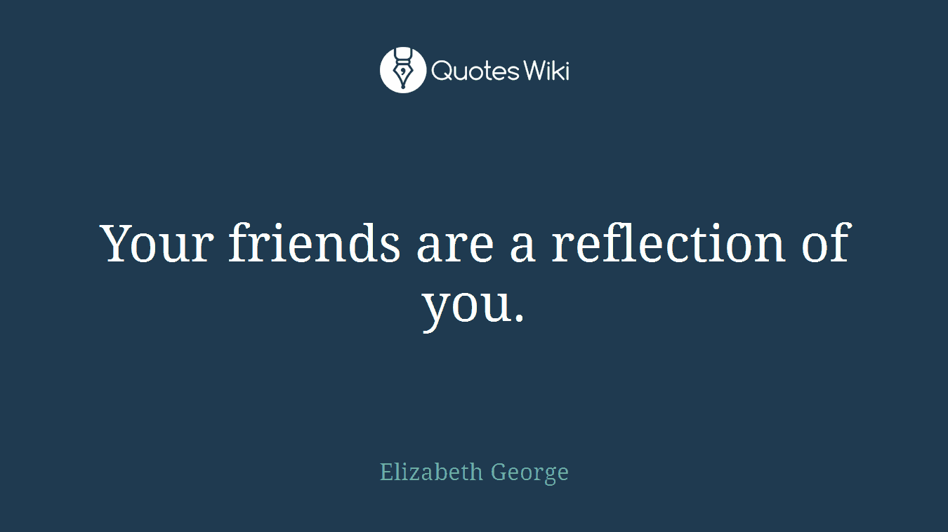 Your friends are a reflection of you.
