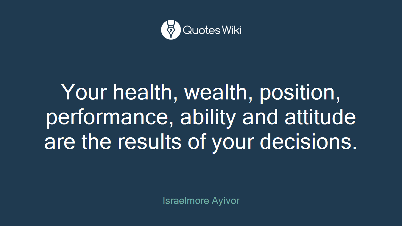 Your health, wealth, position, performance, ability and attitude are the results of your decisions.