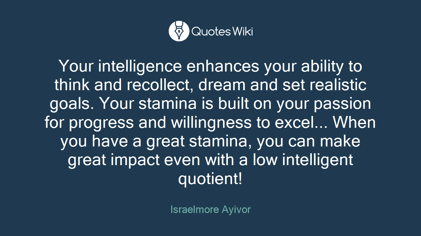 Your intelligence enhances your ability to think and recollect, dream and set realistic goals. Your stamina is built on your passion for progress and willingness to excel... When you have a great stamina, you can make great impact even with a low intelligent quotient!