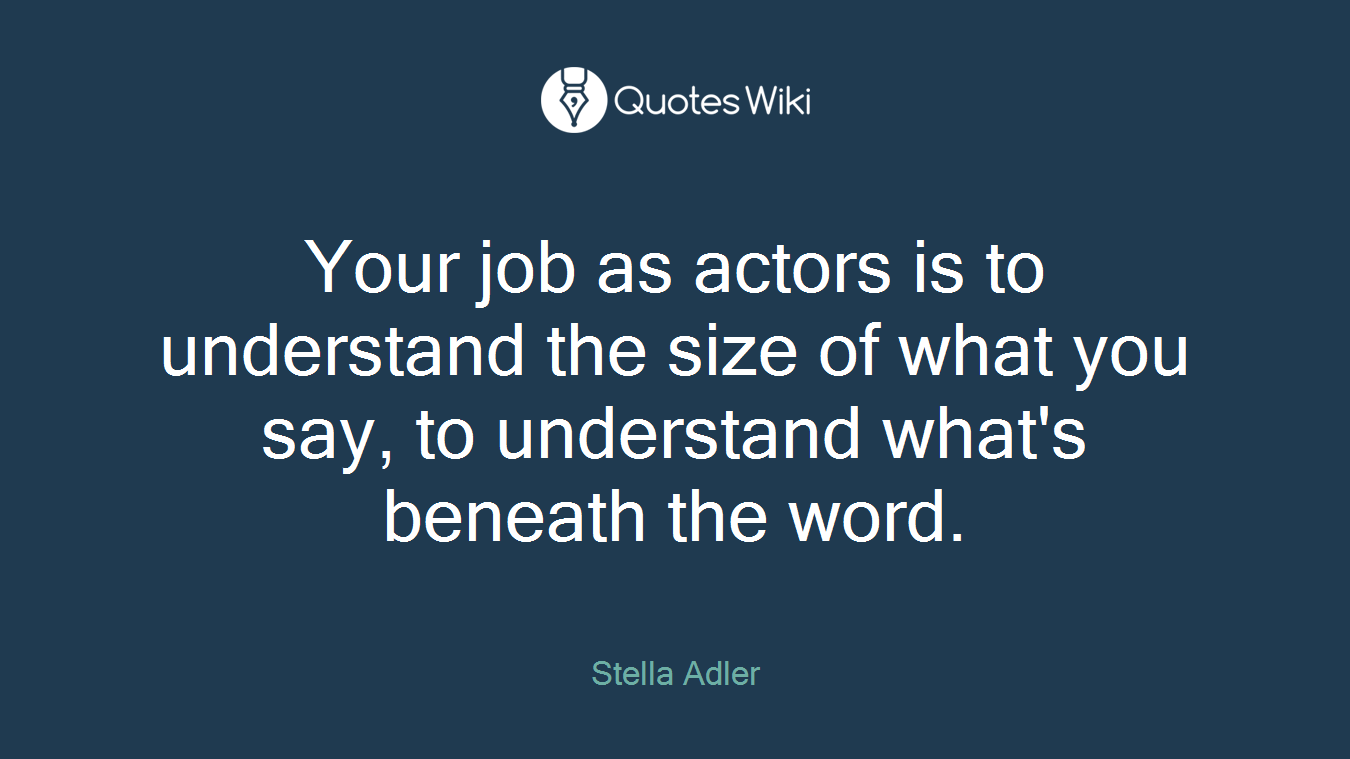 Your job as actors is to understand the size of what you say, to understand what's beneath the word.