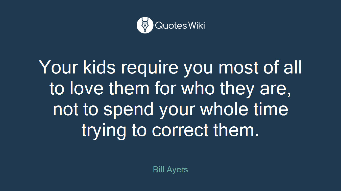 Your kids require you most of all to love them for who they are, not to spend your whole time trying to correct them.