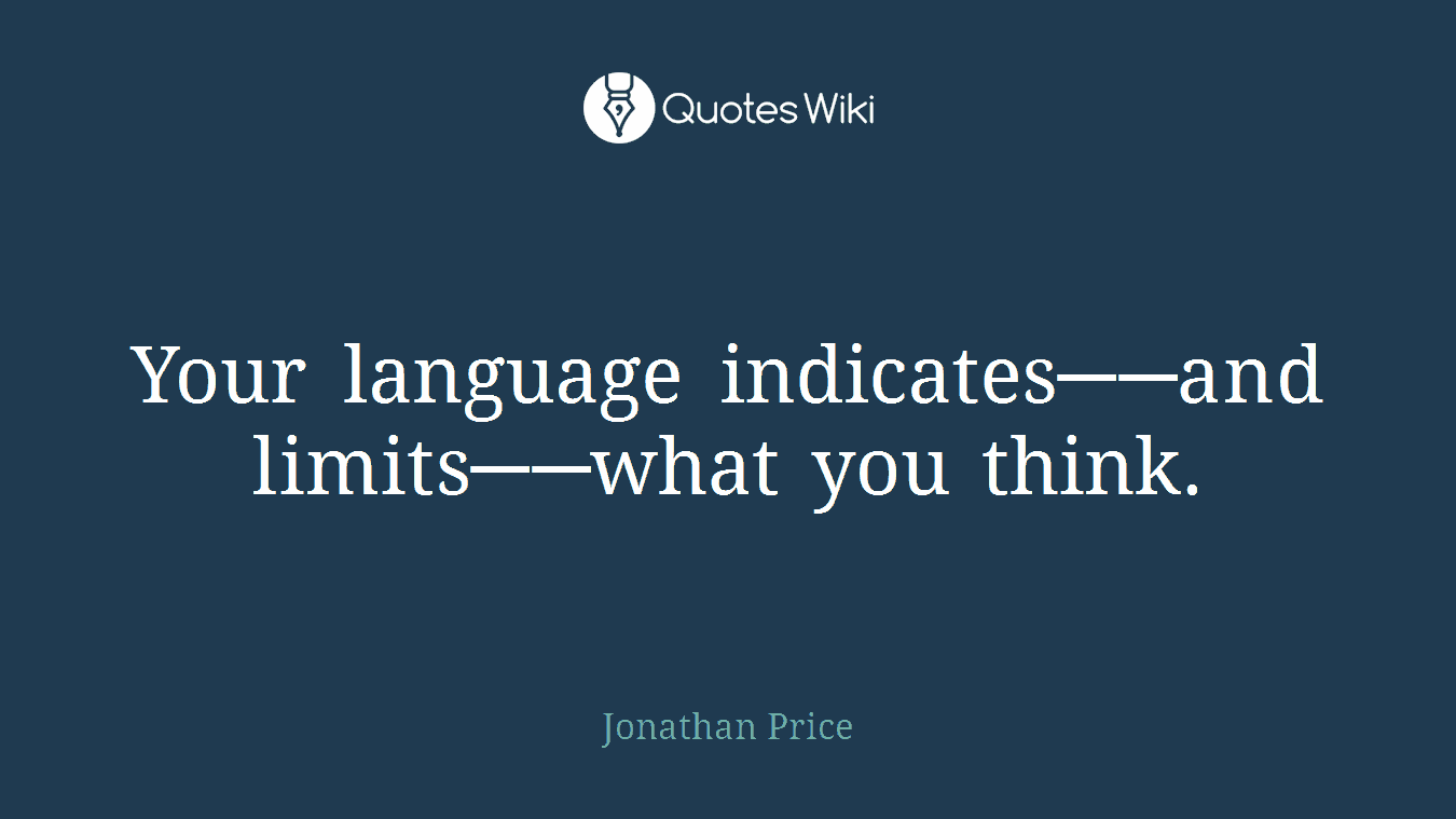 Your language indicates──and limits──what you think.