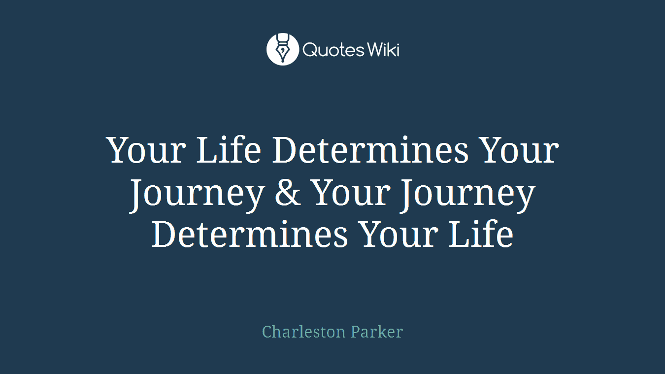 Your Life Determines Your Journey & Your Journey Determines Your Life