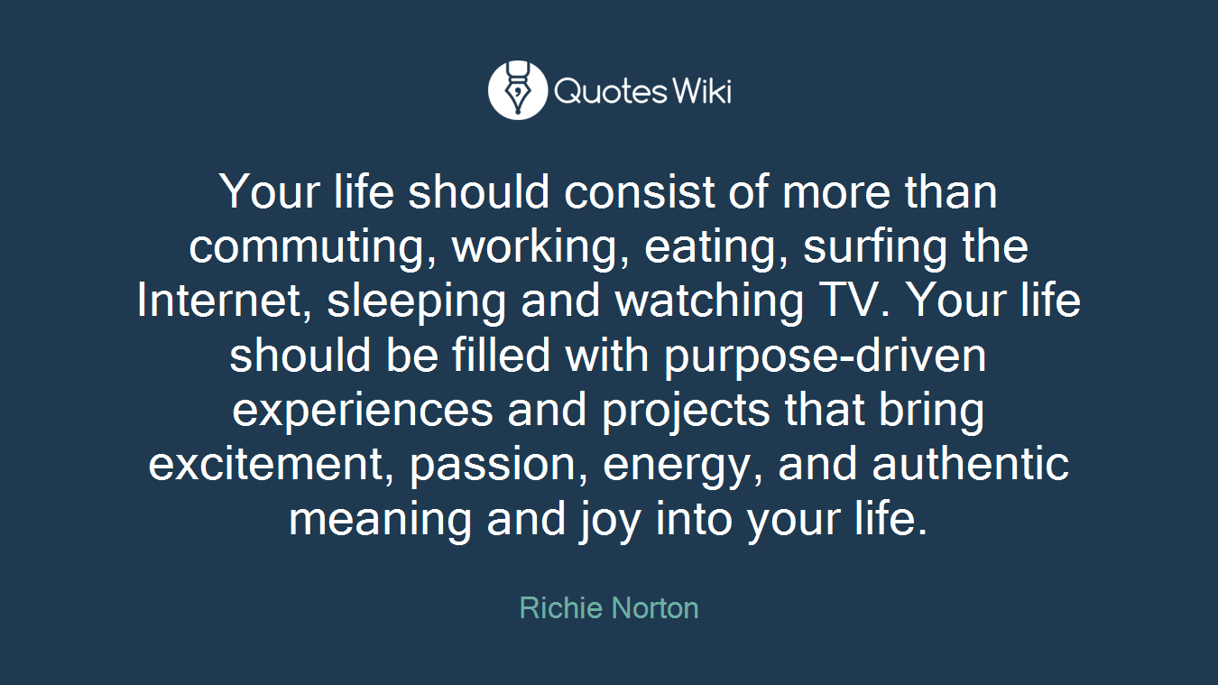 Your life should consist of more than commuting, working, eating, surfing the Internet, sleeping and watching TV. Your life should be filled with purpose-driven experiences and projects that bring excitement, passion, energy, and authentic meaning and joy into your life.