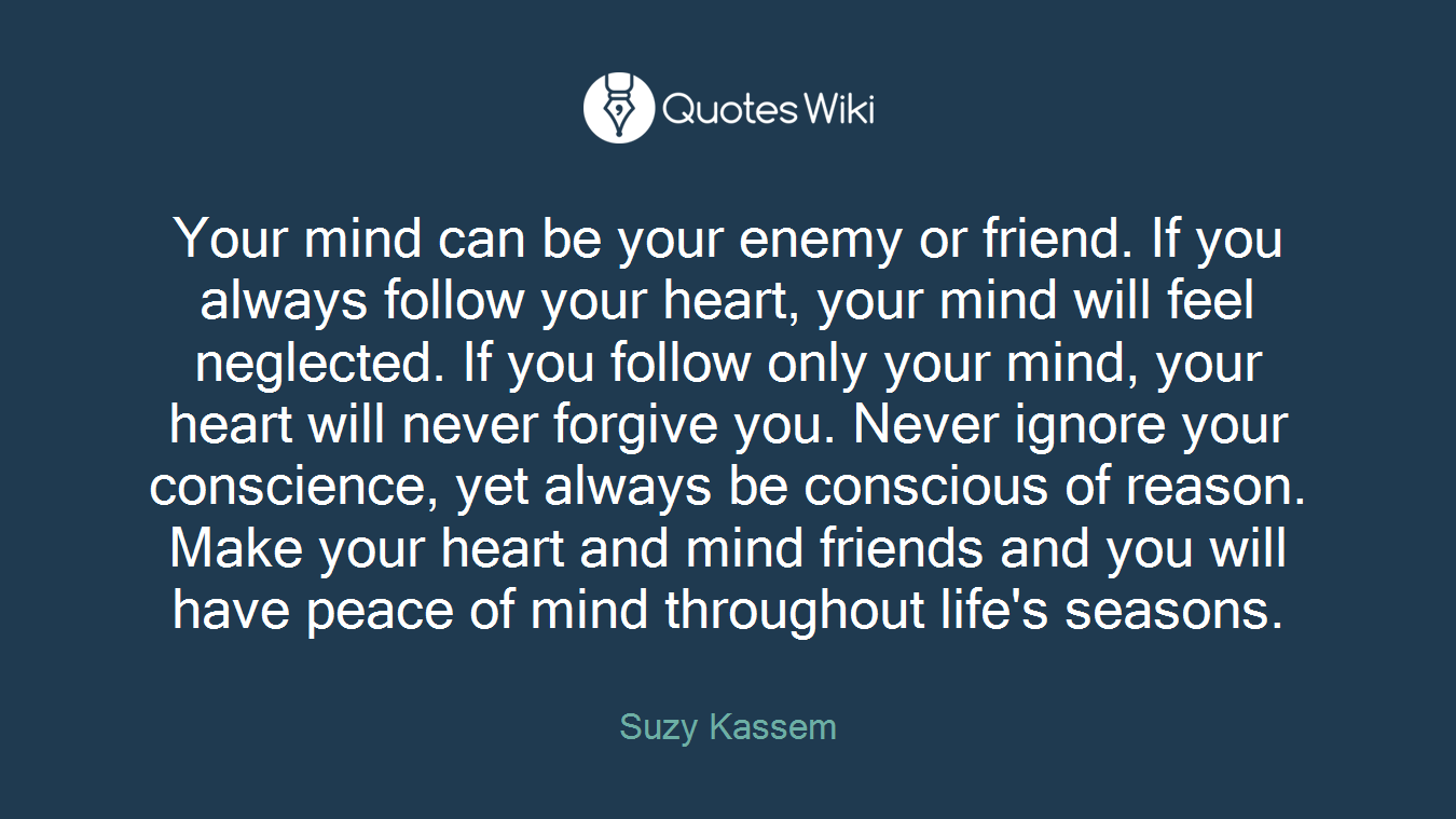 Your mind can be your enemy or friend. If you always follow your heart, your mind will feel neglected. If you follow only your mind, your heart will never forgive you. Never ignore your conscience, yet always be conscious of reason. Make your heart and mind friends and you will have peace of mind throughout life's seasons.