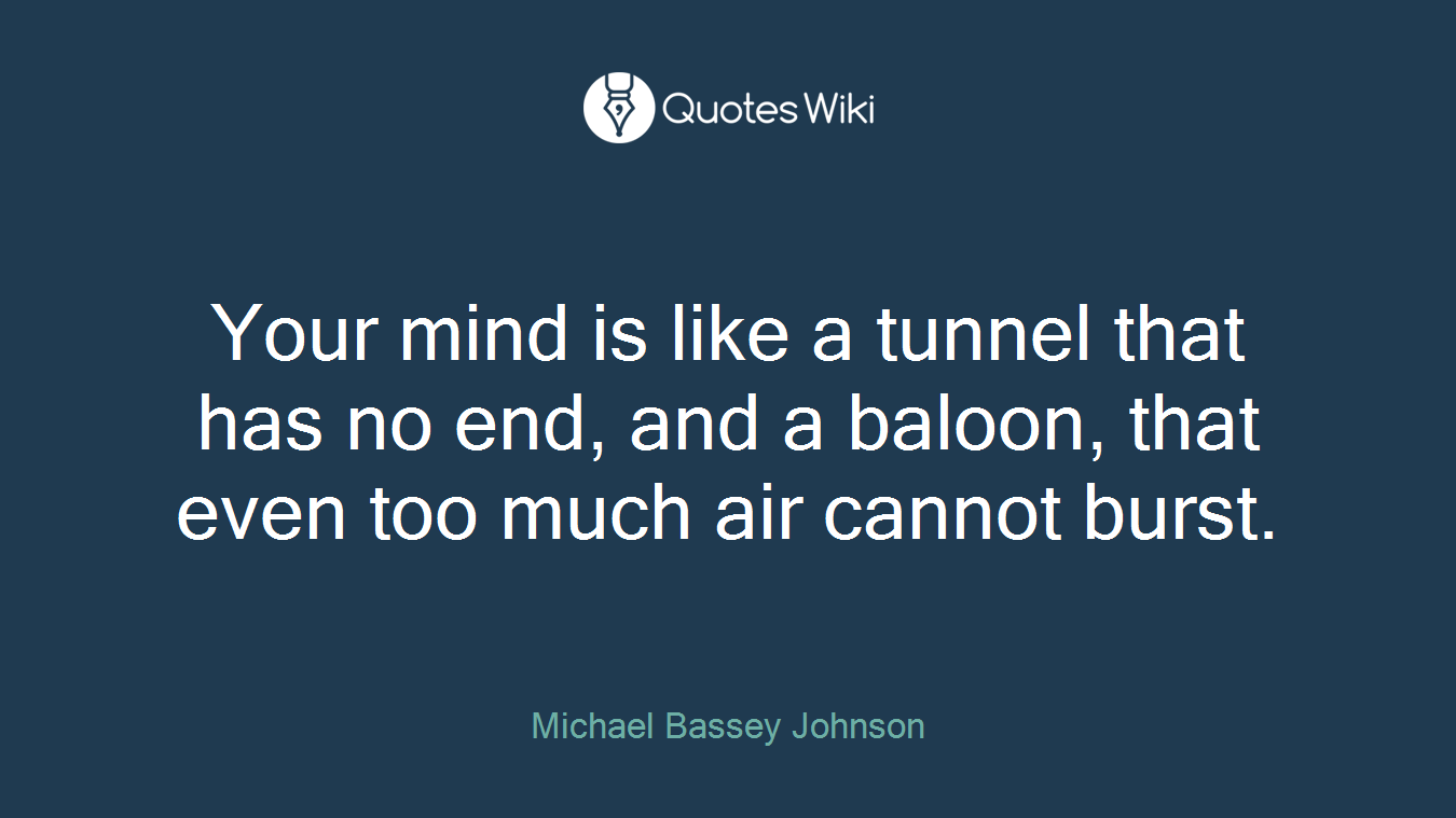 Your mind is like a tunnel that has no end, and a baloon, that even too much air cannot burst.