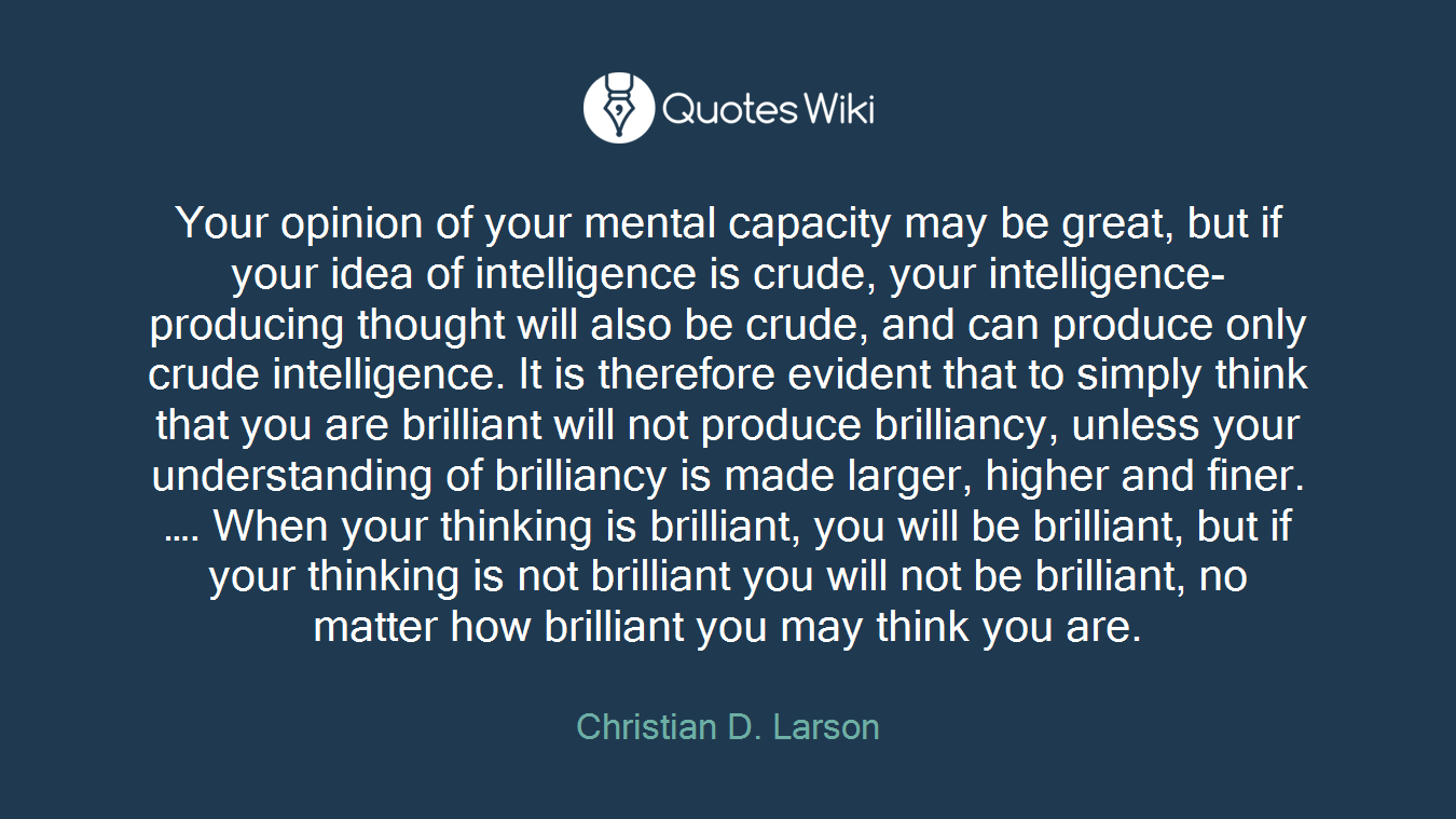 Your opinion of your mental capacity may be great, but if your idea of intelligence is crude, your intelligence-producing thought will also be crude, and can produce only crude intelligence. It is therefore evident that to simply think that you are brilliant will not produce brilliancy, unless your understanding of brilliancy is made larger, higher and finer. …. When your thinking is brilliant, you will be brilliant, but if your thinking is not brilliant you will not be brilliant, no matter how brilliant you may think you are.