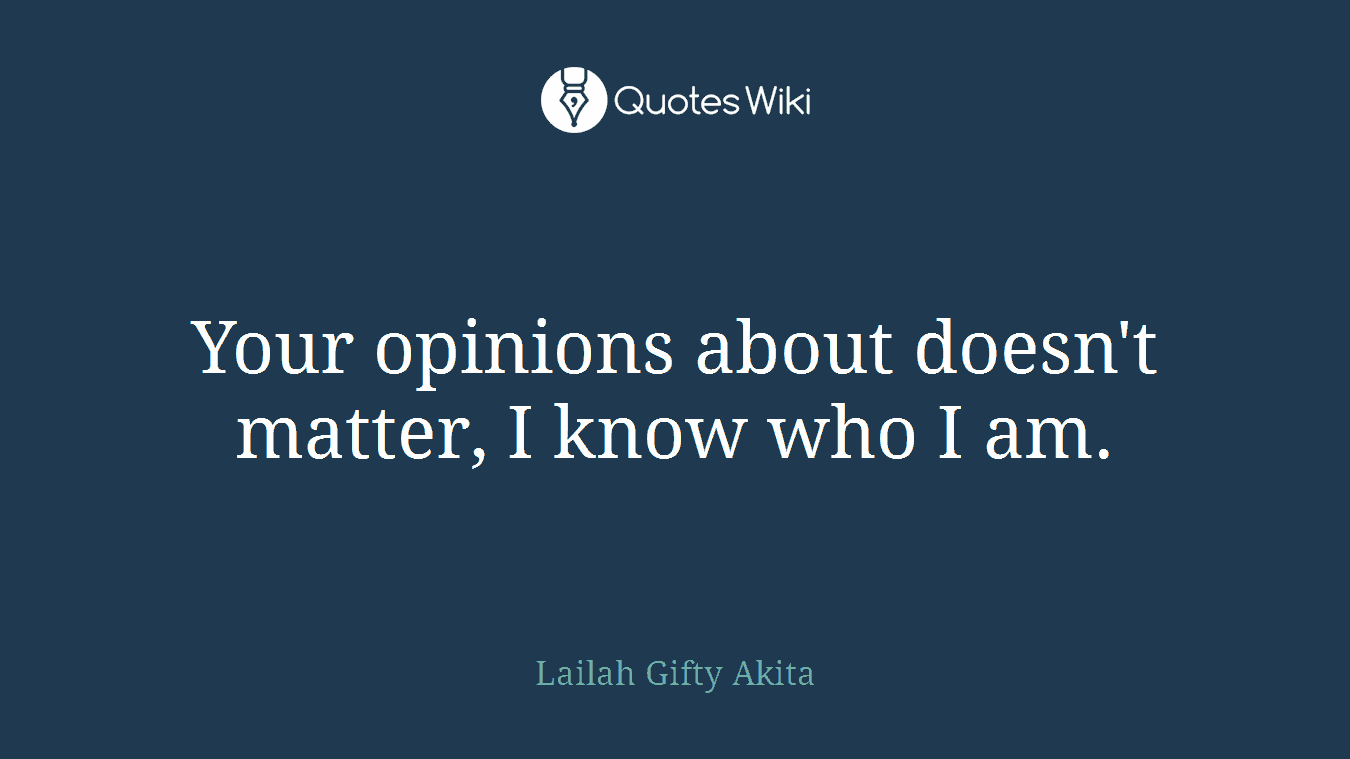 Your opinions about doesn't matter, I know who I am.