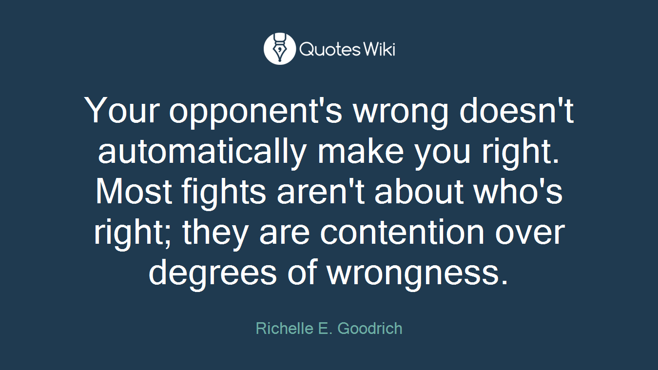 Your opponent's wrong doesn't automatically make you right. Most fights aren't about who's right; they are contention over degrees of wrongness.