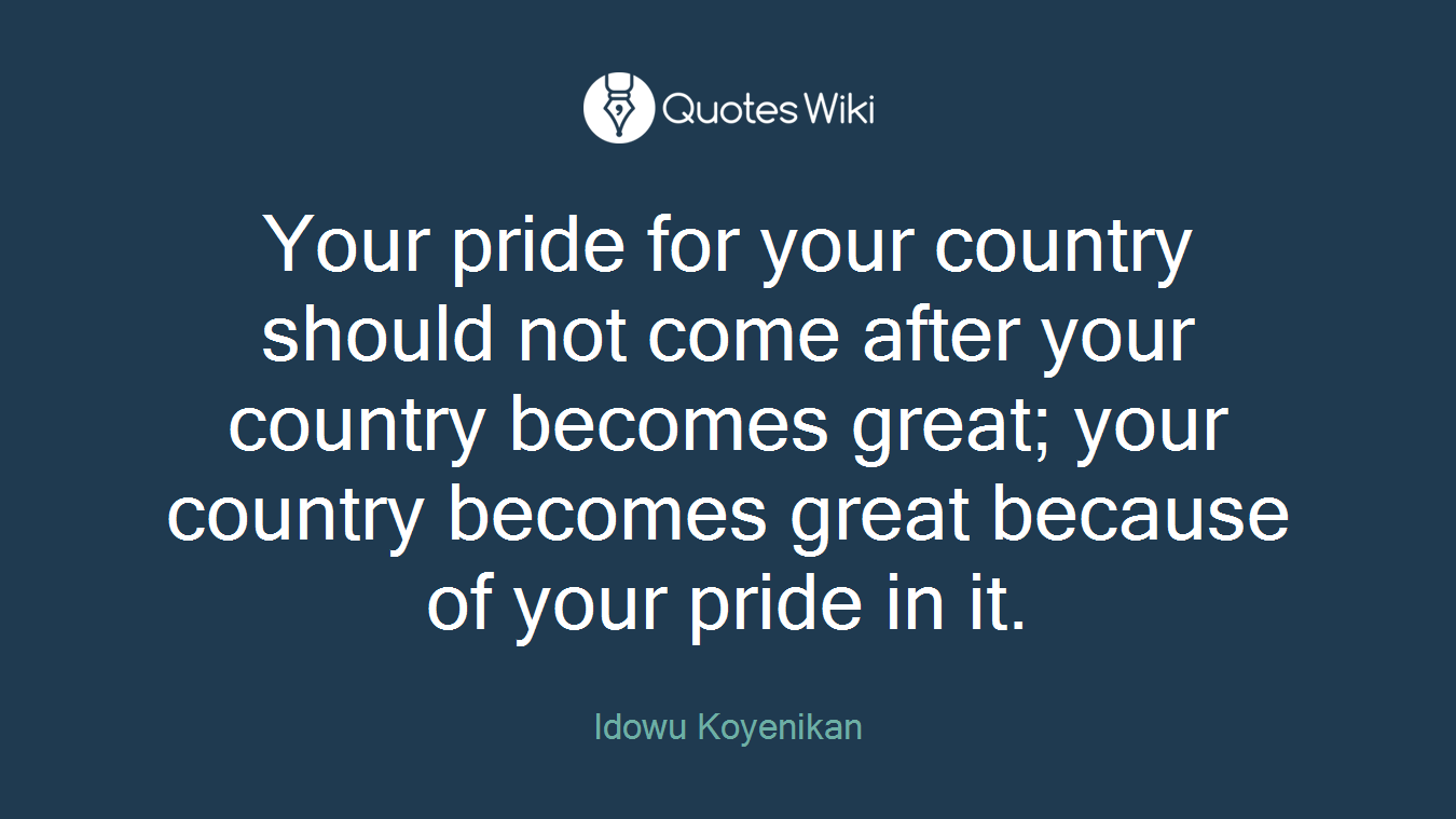 Your pride for your country should not come after your country becomes great; your country becomes great because of your pride in it.