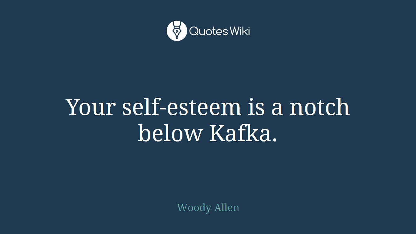Your self-esteem is a notch below Kafka.
