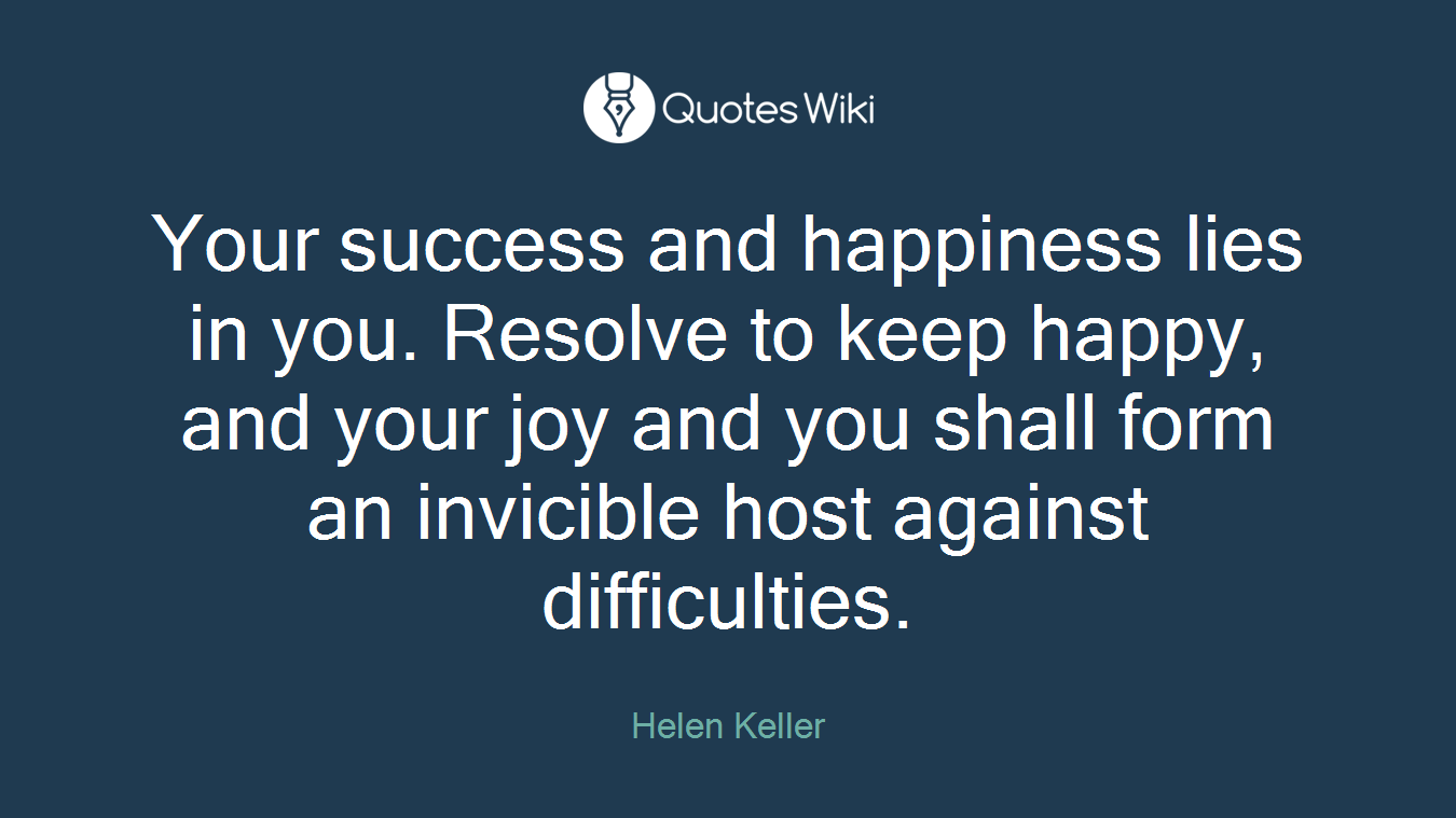 Your success and happiness lies in you. Resolve to keep happy, and your joy and you shall form an invicible host against difficulties.
