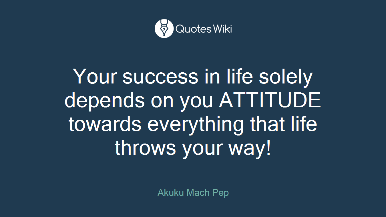 Your success in life solely depends on you ATTITUDE towards everything that life throws your way!