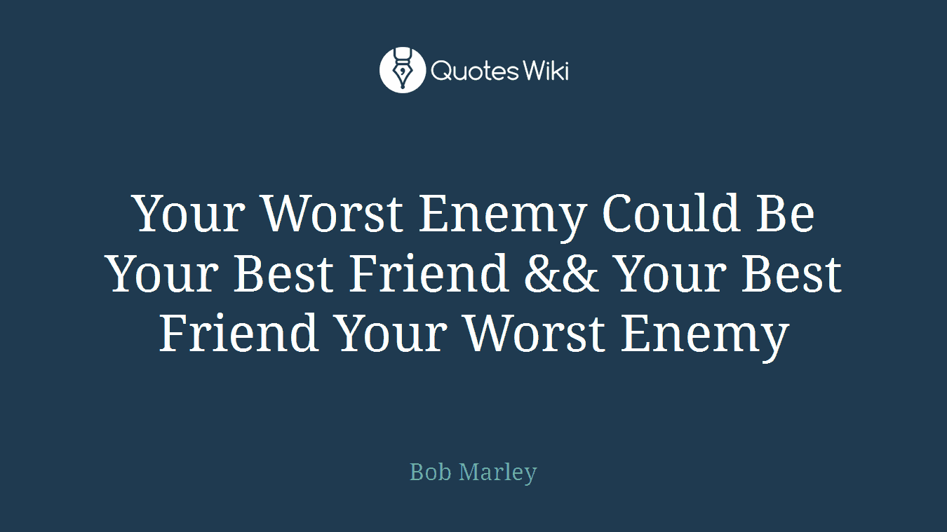 Your Worst Enemy Could Be Your Best Friend && Your Best Friend Your Worst Enemy