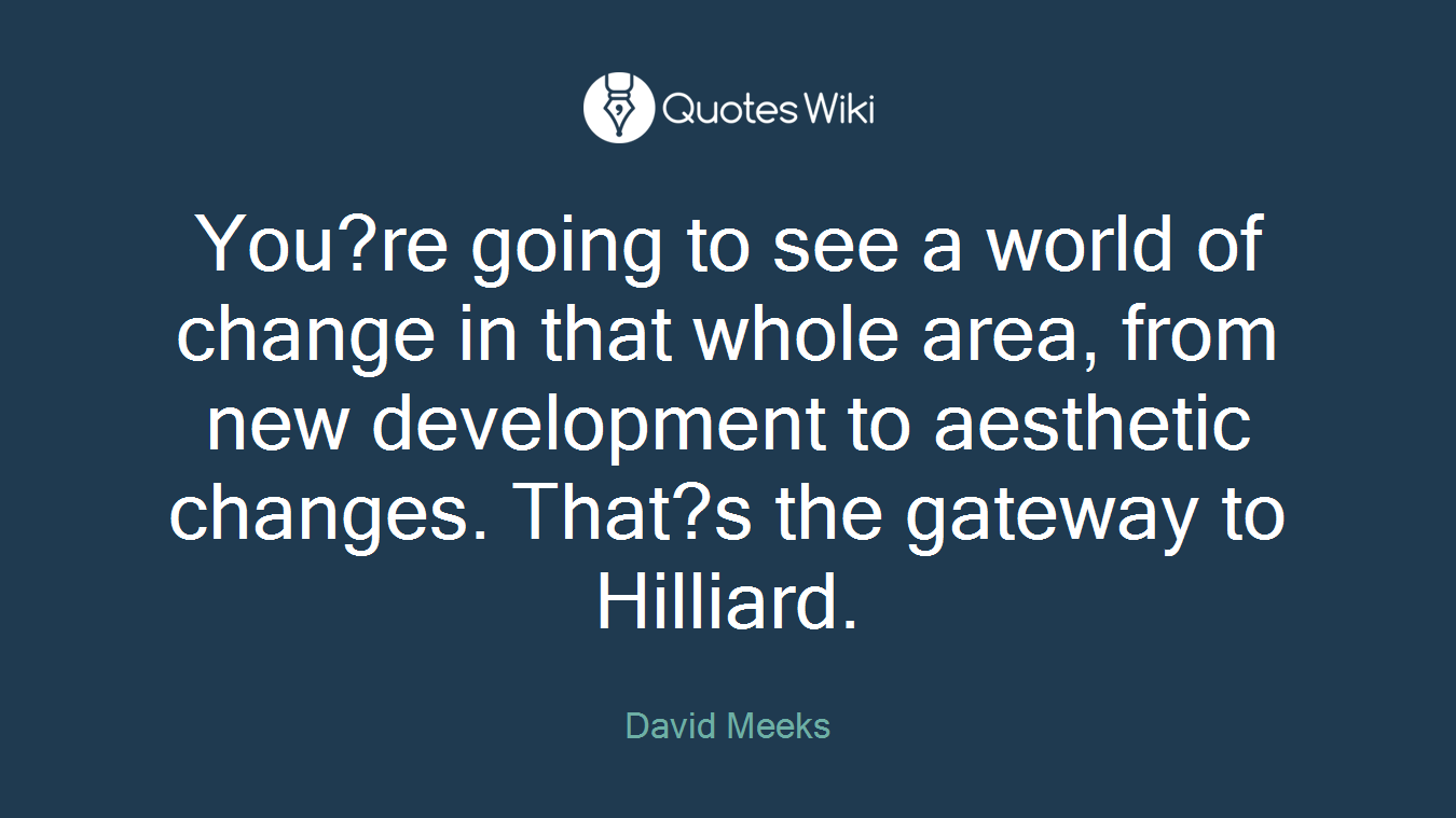 You?re going to see a world of change in that whole area, from new development to aesthetic changes. That?s the gateway to Hilliard.