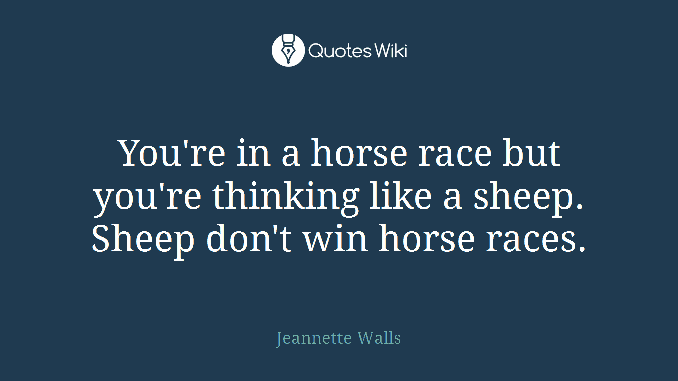You're in a horse race but you're thinking like a sheep. Sheep don't win horse races.