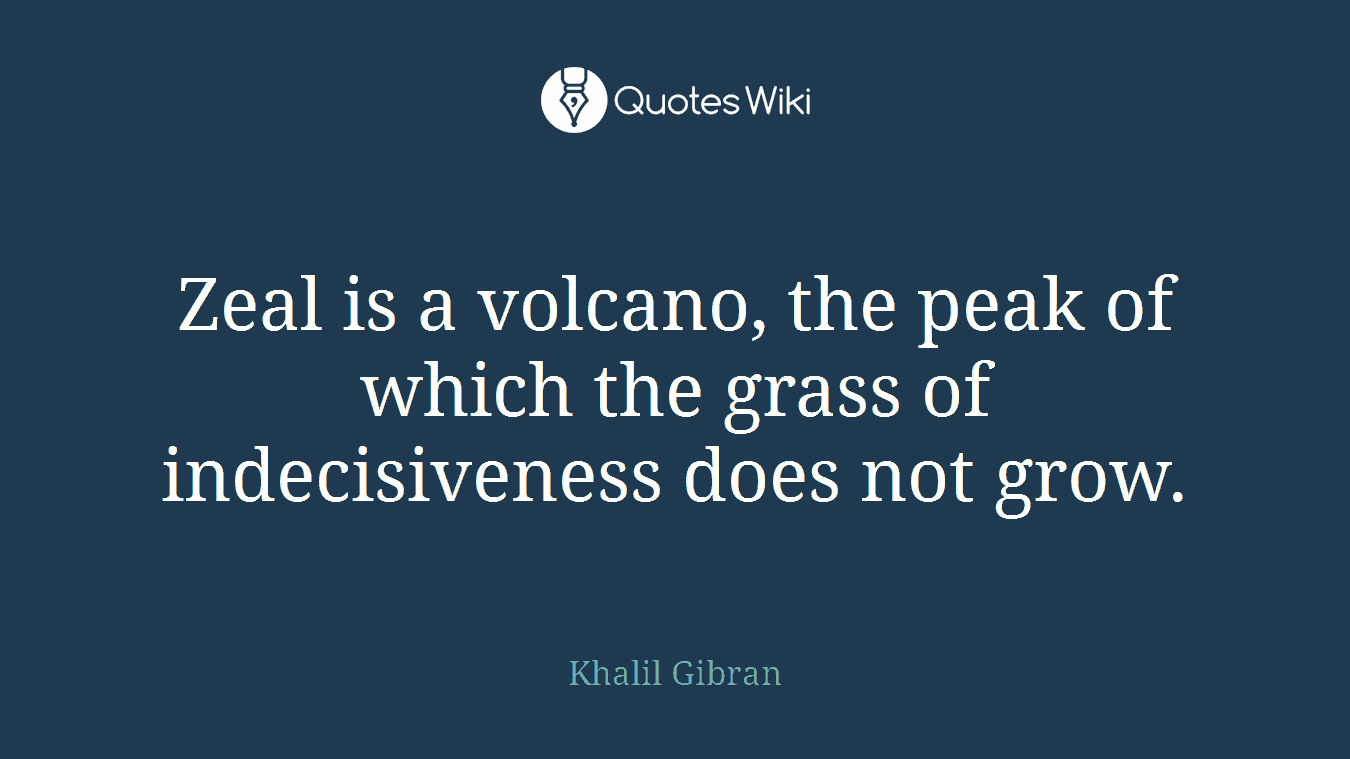 Zeal is a volcano, the peak of which the grass of indecisiveness does not grow.