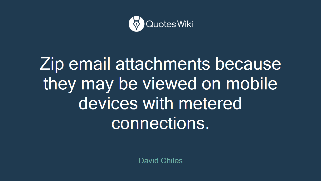 Zip email attachments because they may be viewed on mobile devices with metered connections.