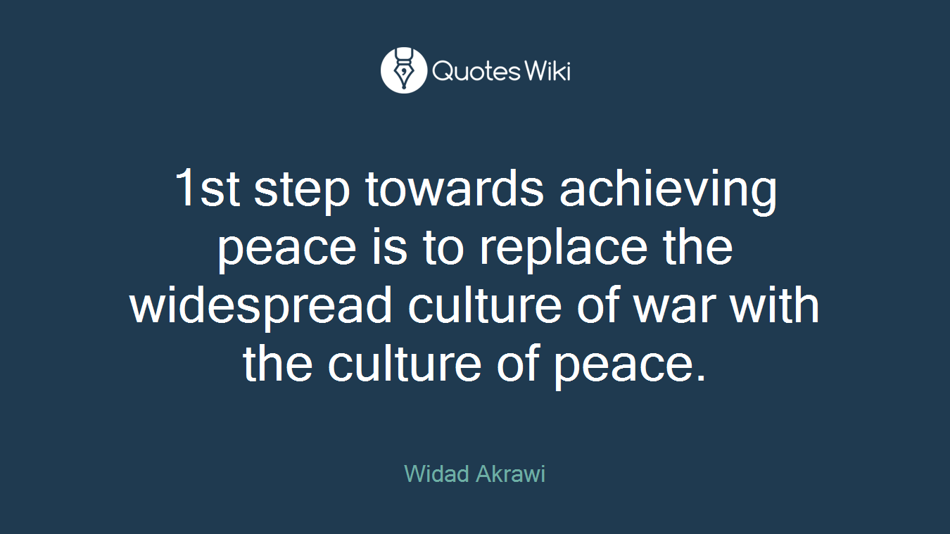 1st step towards achieving peace is to replace the widespread culture of war with the culture of peace.