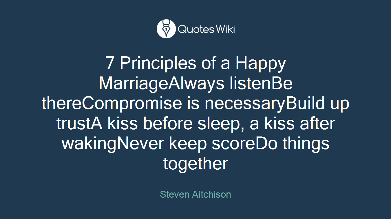 7 Principles of a Happy MarriageAlways listenBe thereCompromise is necessaryBuild up trustA kiss before sleep, a kiss after wakingNever keep scoreDo things together