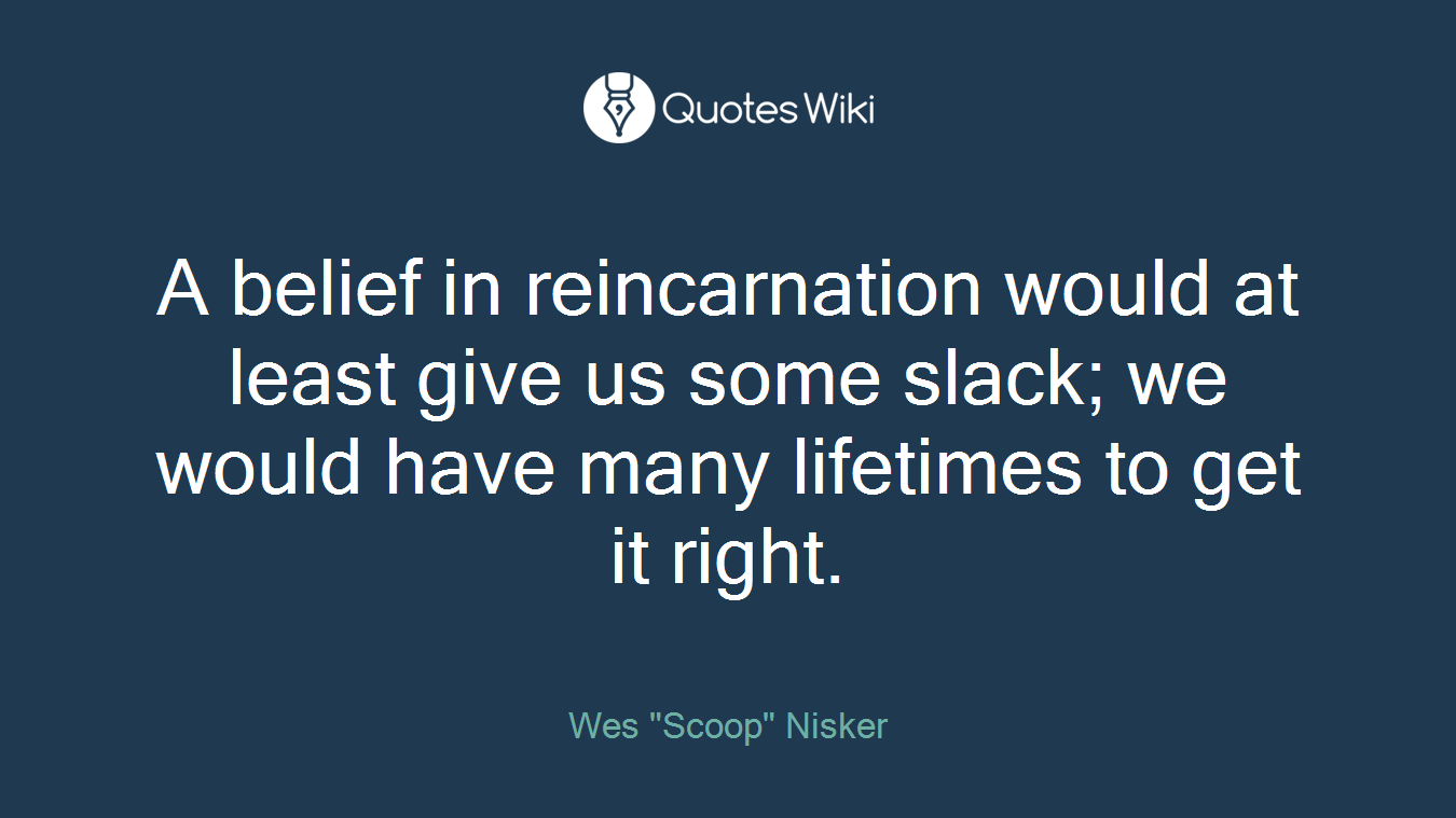 A belief in reincarnation would at least give us some slack; we would have many lifetimes to get it right.