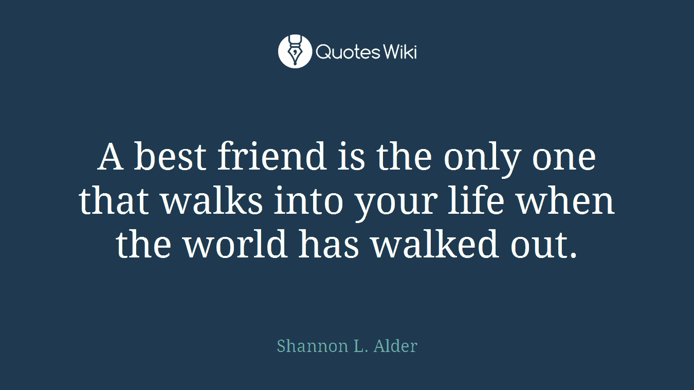 A best friend is the only one that walks into your life when the world has walked out.