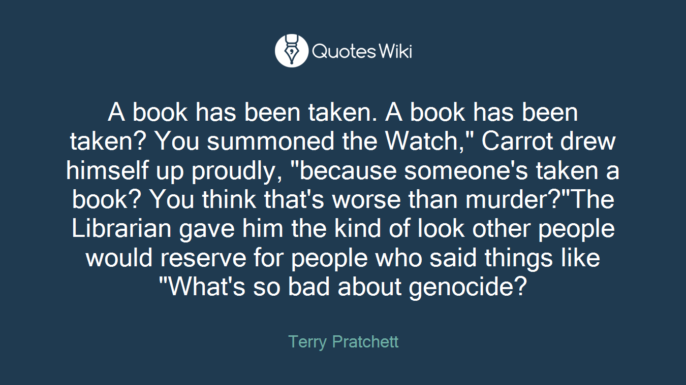 """A book has been taken. A book has been taken? You summoned the Watch,"""" Carrot drew himself up proudly, """"because someone's taken a book? You think that's worse than murder?""""The Librarian gave him the kind of look other people would reserve for people who said things like """"What's so bad about genocide?"""