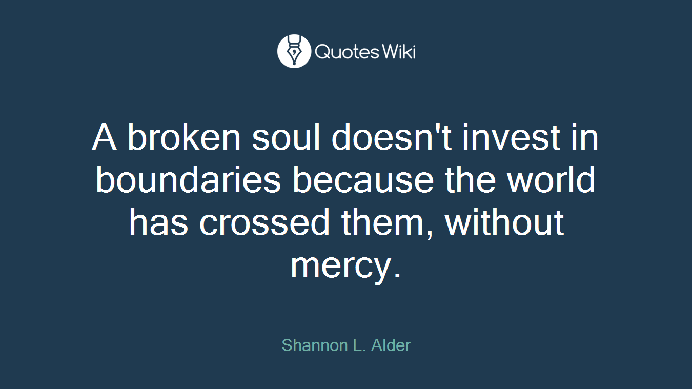 A broken soul doesn't invest in boundaries because the world has crossed them, without mercy.