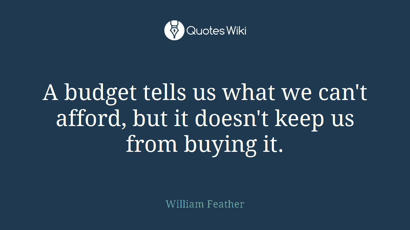 A budget tells us what we can't afford, but it doesn't keep us from buying it.