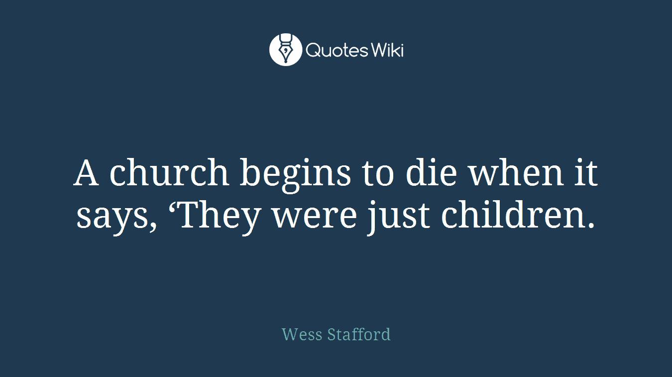 A church begins to die when it says, 'They were just children.