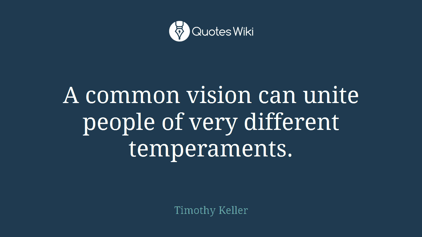 A common vision can unite people of very different temperaments.