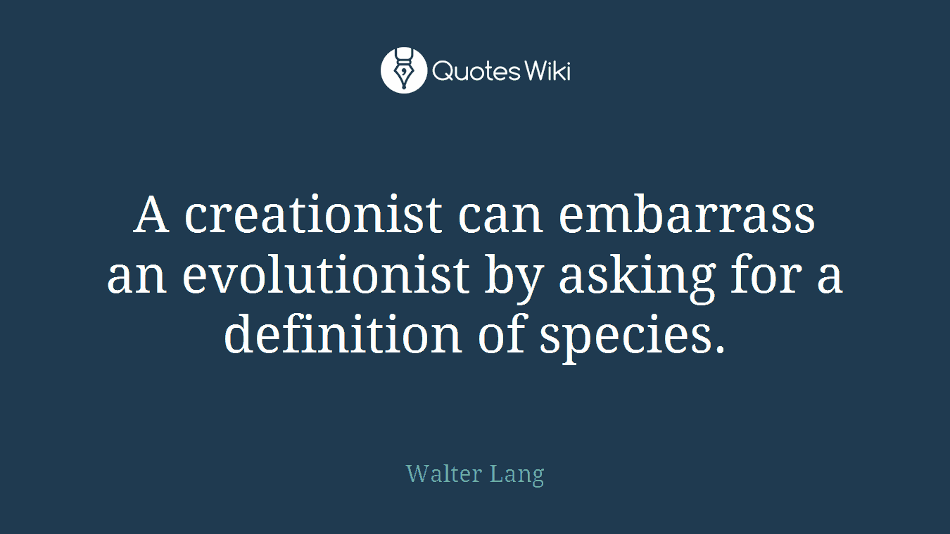 A creationist can embarrass an evolutionist by asking for a definition of species.