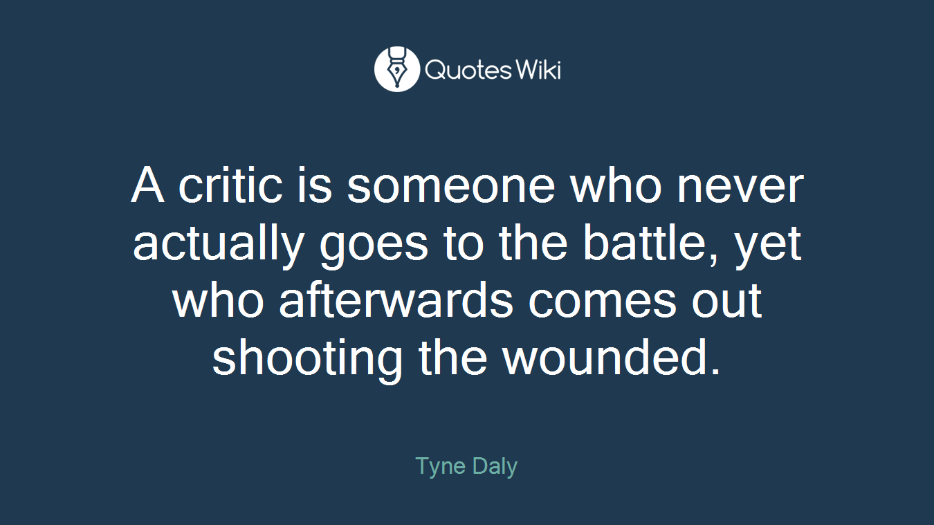 A critic is someone who never actually goes to the battle, yet who afterwards comes out shooting the wounded.