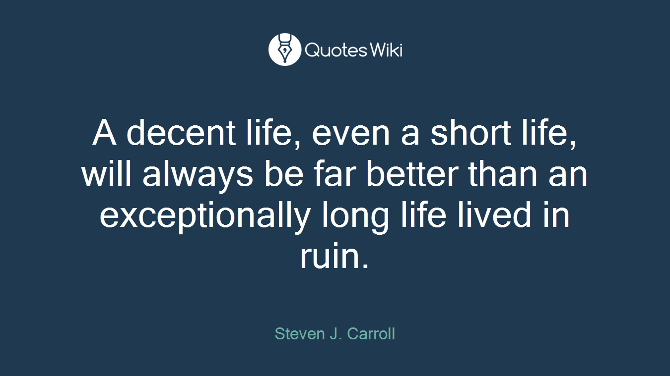 A decent life, even a short life, will always be far better than an exceptionally long life lived in ruin.
