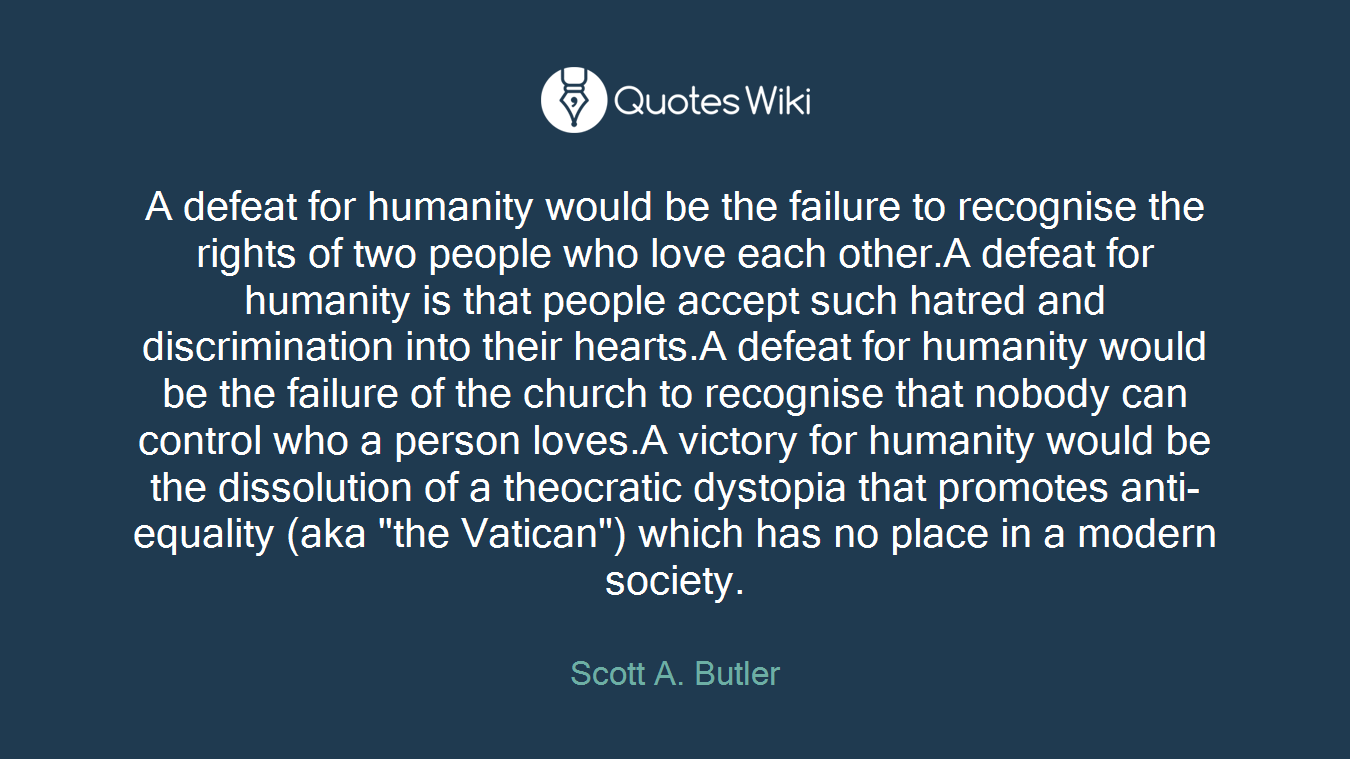 """A defeat for humanity would be the failure to recognise the rights of two people who love each other.A defeat for humanity is that people accept such hatred and discrimination into their hearts.A defeat for humanity would be the failure of the church to recognise that nobody can control who a person loves.A victory for humanity would be the dissolution of a theocratic dystopia that promotes anti-equality (aka """"the Vatican"""") which has no place in a modern society."""