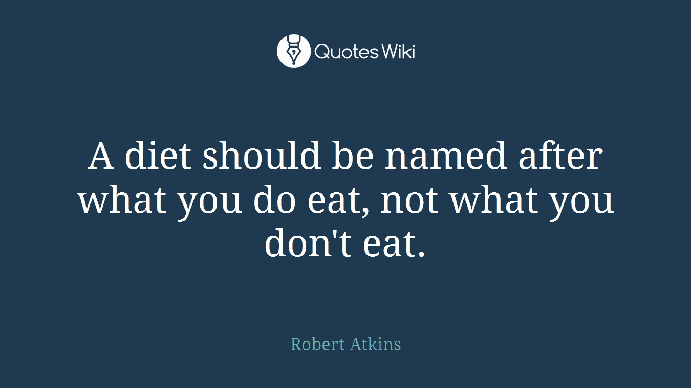 A diet should be named after what you do eat, not what you don't eat.