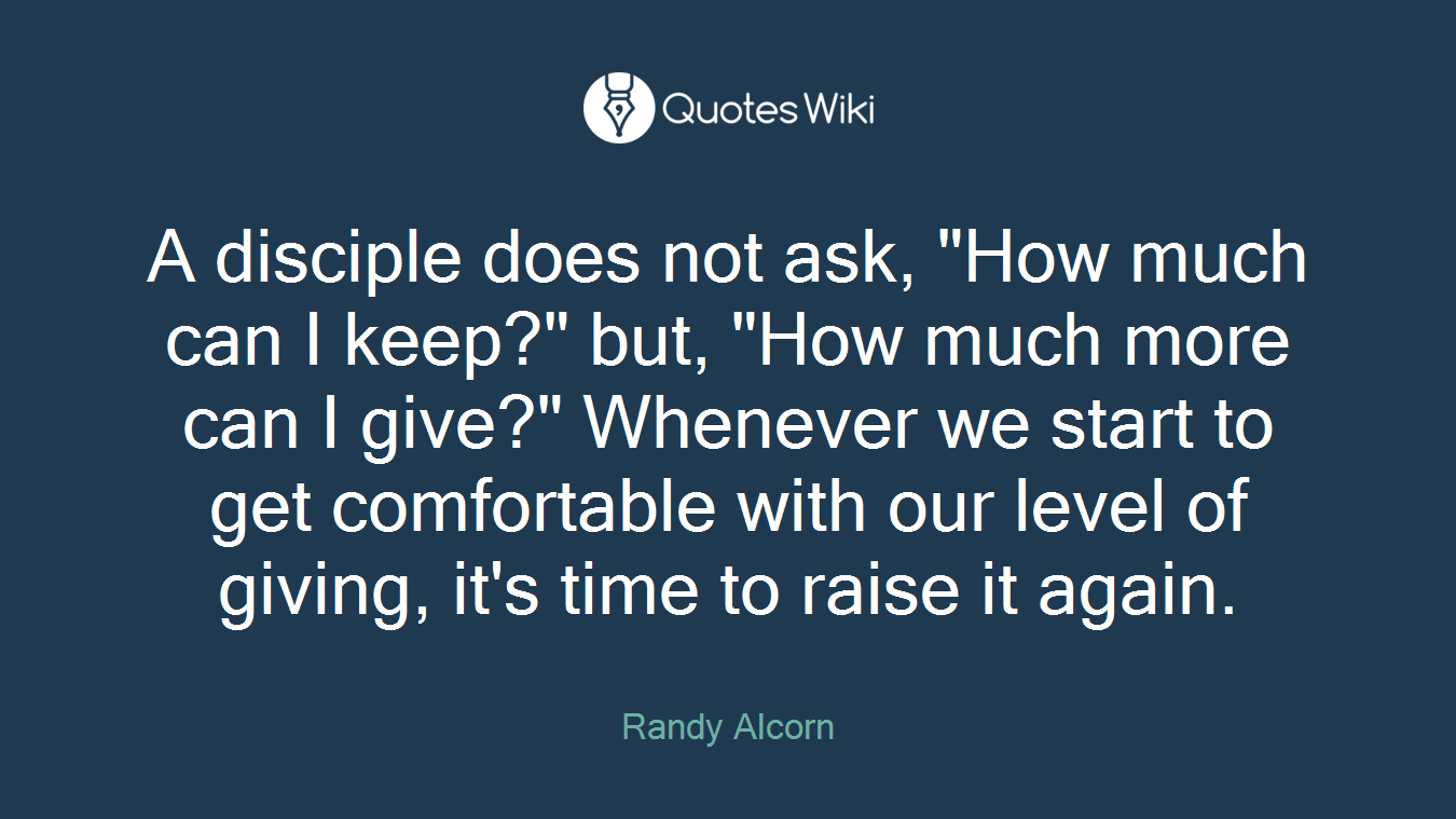 """A disciple does not ask, """"How much can I keep?"""" but, """"How much more can I give?"""" Whenever we start to get comfortable with our level of giving, it's time to raise it again."""
