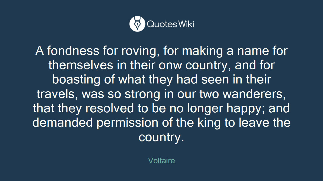 A fondness for roving, for making a name for themselves in their onw country, and for boasting of what they had seen in their travels, was so strong in our two wanderers, that they resolved to be no longer happy; and demanded permission of the king to leave the country.