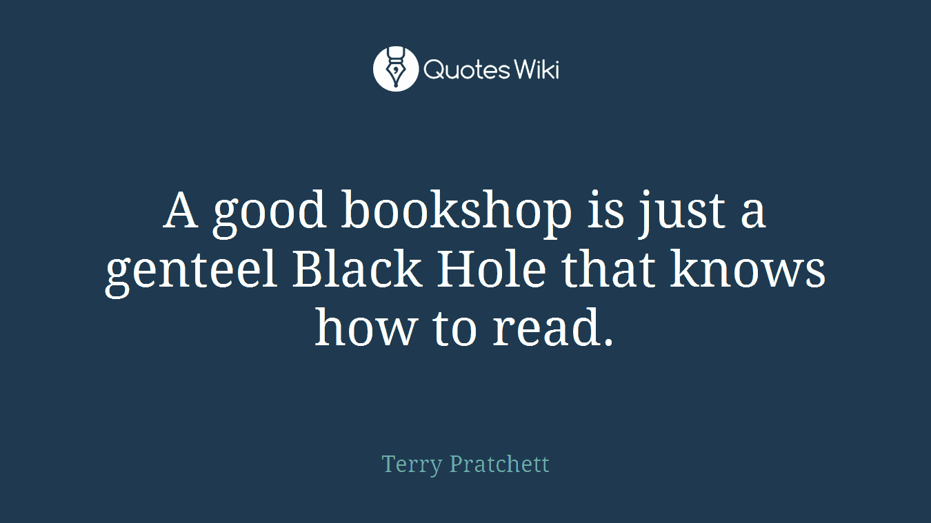 A good bookshop is just a genteel Black Hole that knows how to read.