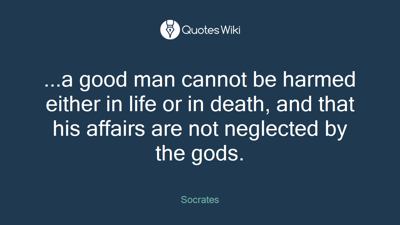 ...a good man cannot be harmed either in life or in death, and that his affairs are not neglected by the gods.