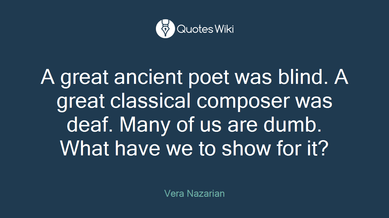 A great ancient poet was blind. A great classical composer was deaf. Many of us are dumb. What have we to show for it?