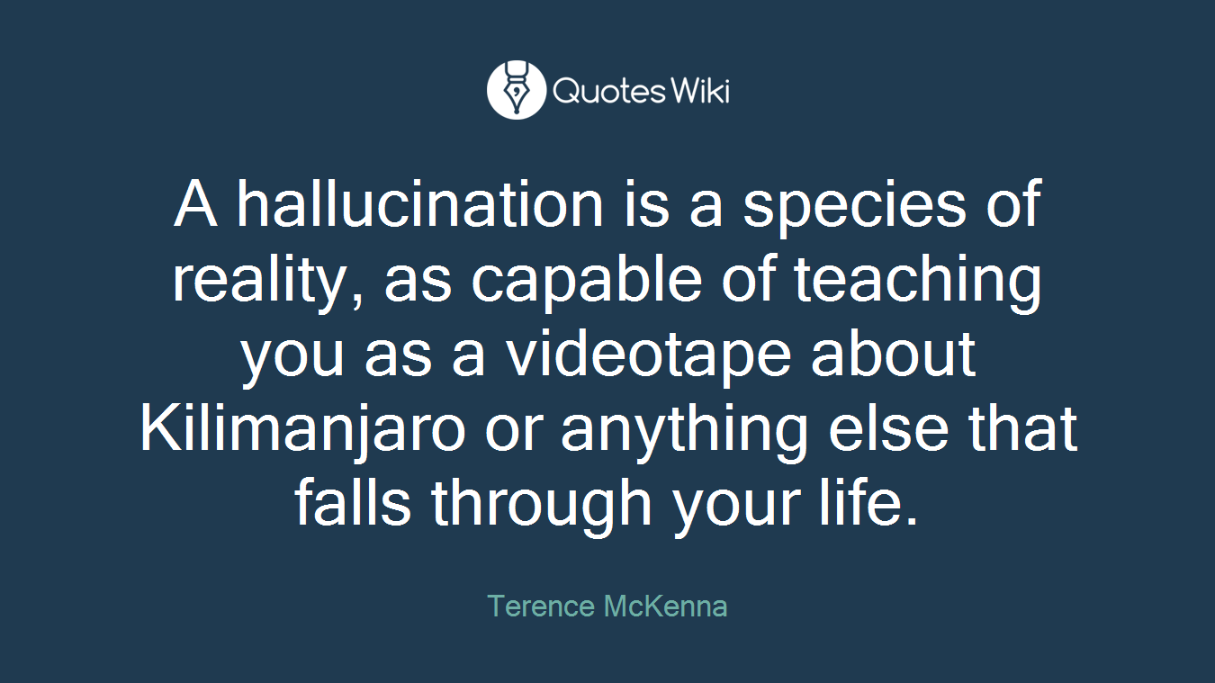 A hallucination is a species of reality, as capable of teaching you as a videotape about Kilimanjaro or anything else that falls through your life.