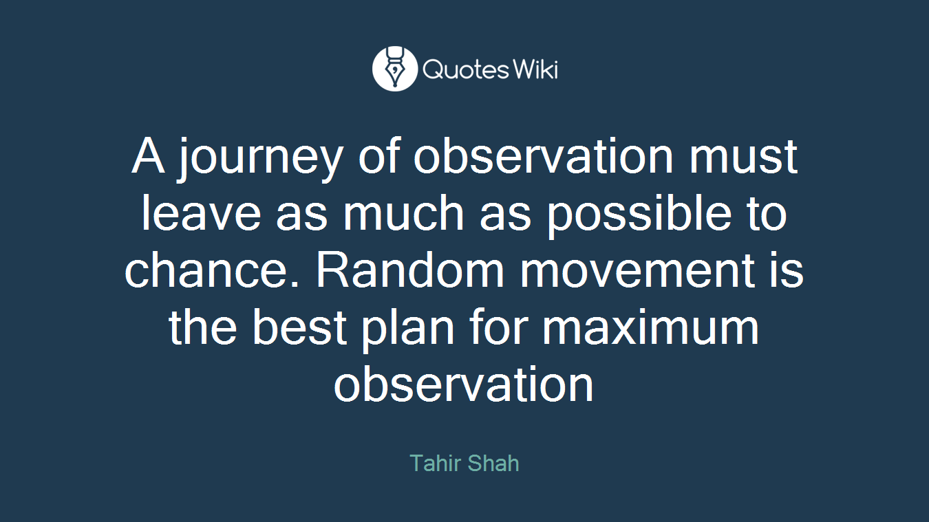A journey of observation must leave as much as possible to chance. Random movement is the best plan for maximum observation