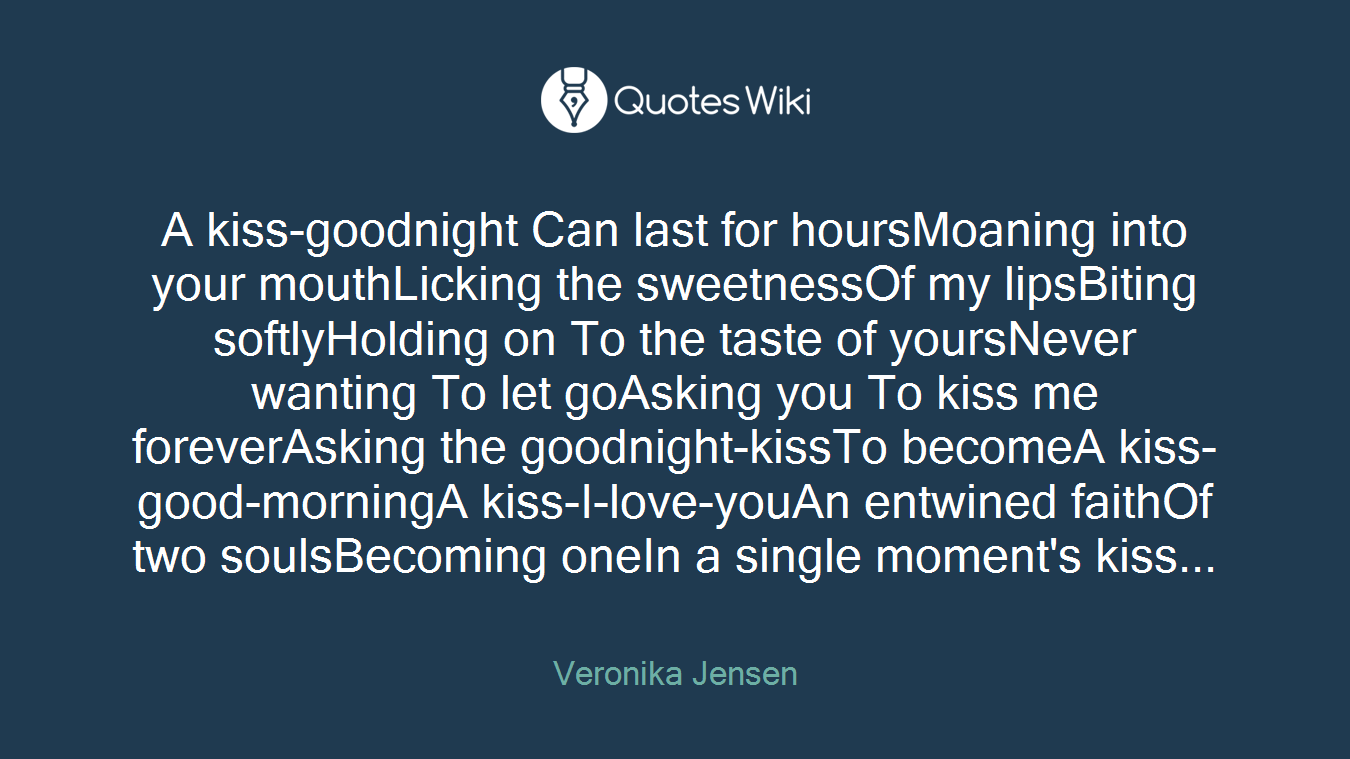 A kiss-goodnight Can last for hoursMoaning into your mouthLicking the sweetnessOf my lipsBiting softlyHolding on To the taste of yoursNever wanting To let goAsking you To kiss me foreverAsking the goodnight-kissTo becomeA kiss-good-morningA kiss-I-love-youAn entwined faithOf two soulsBecoming oneIn a single moment's kiss...